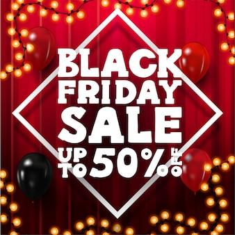 Black friday sale, bis zu 50% rabatt, quadratisches rotes rabattbanner mit großem weißen volumenangebot, rahmen aus raute, luftballons und girlandenrahmen