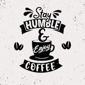 Bleib demütig und genieße kaffee