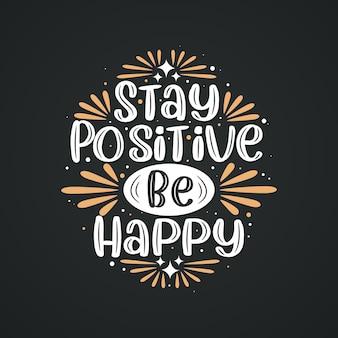 Bleiben sie positiv, seien sie glücklich, inspirierendes zitat-schriftzug-design.