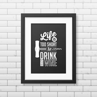 Das leben ist zu kurz, um schlechten wein zu trinken - zitieren sie typografie in einem realistischen quadratischen schwarzen rahmen an der mauer