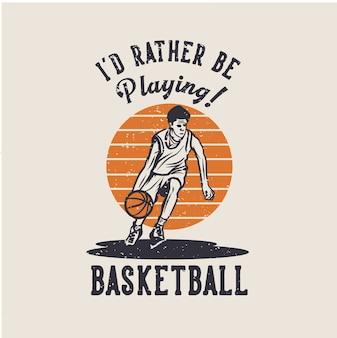 Design ich würde lieber basketball mit mann dribbeln basketball vintage illustration spielen