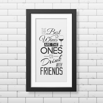 Die besten weine sind die, die wir mit freunden trinken. zitieren sie die typografie in einem realistischen quadratischen schwarzen rahmen an der mauer