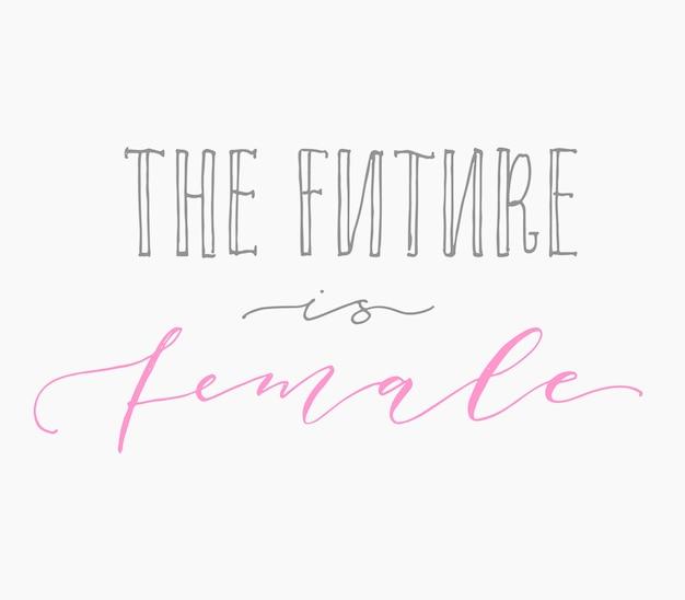 Die zukunft ist weiblich. handgeschriebene kalligraphie-zitatbeschriftung des feminismus