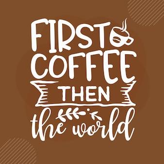 Erster kaffee, dann die welt kaffee zitiert design premium-vektoren