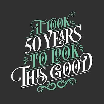 Es dauerte 50 jahre, um so gut auszusehen - 50. geburtstag und 50. jubiläumsfeier mit wunderschönem kalligraphischem schriftzugdesign.