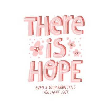 Es gibt hoffnungszitat. handgezeichnete vektorbeschriftung mit blumendekoration. bewältigung von depressionskonzept für karte, t-shirt