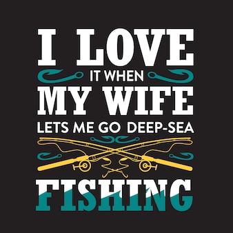 Fischerei-zitat. ich liebe es, wenn meine frau mich tief ins meer lässt.