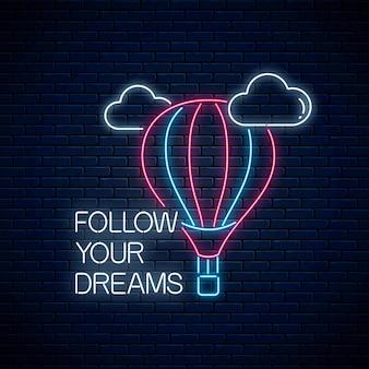 Folgen sie ihren träumen - leuchtende neon-inschriftenphrase mit heißluftballonschild. motivationszitat.