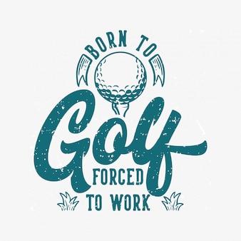 Geboren, gezwungen zu golf zu spielen, um vintage zitatslogantypographie mit illustration zu bearbeiten
