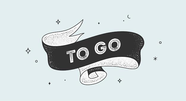 Gehen. vintage-band mit text to go. schwarz-weißes vintage-banner mit band, grafikdesign. handgezeichnetes element der alten schule für café, bar, restaurant, getränkekarte. vektorillustration