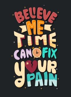 Glaub mir, die zeit kann deine schmerzen lindern. motivierende zitate. zitat schriftzug.