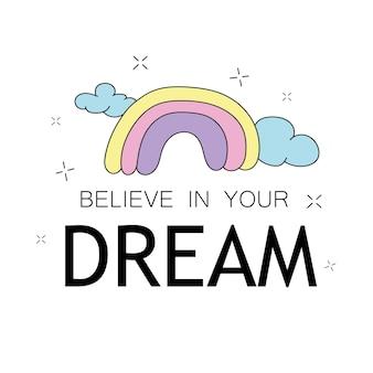Glauben sie an ihre träume inspirierendes zitat und niedliche regenbogenzeichnung - vektorillustrationsdesign - textilgrafik-t-shirt-druck