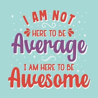 Ich bin nicht hier, um durchschnittlich zu sein, ich bin hier, um eine fantastische typografie-vektor-design-vorlage zu sein
