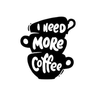 Ich brauche mehr kaffee. schriftzug mit kaffeetasse