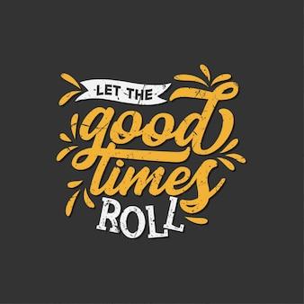 Inspiration typografie zitate: lassen sie die guten zeiten rollen