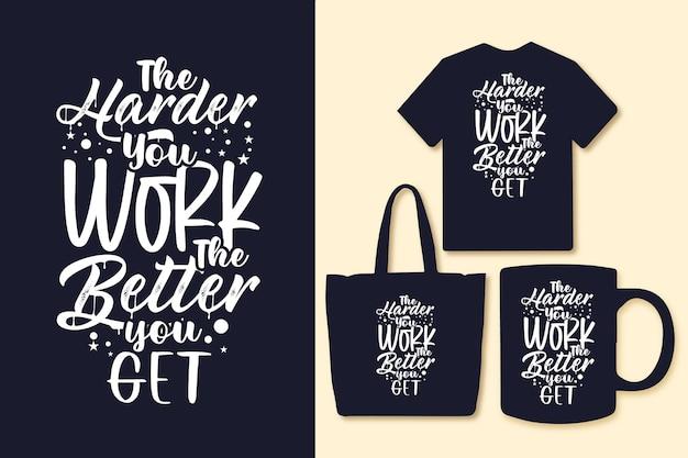Je härter sie arbeiten, desto besser erhalten sie typografie-zitate für t-shirt-tasche oder -tasse