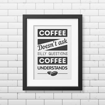 Kaffee stellt keine dummen fragen, kaffee versteht - typografisches zitat in realistischem quadratischem schwarzem rahmen auf der mauer.