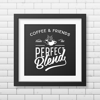 Kaffee und freunde machen die perfekte mischung - zitat