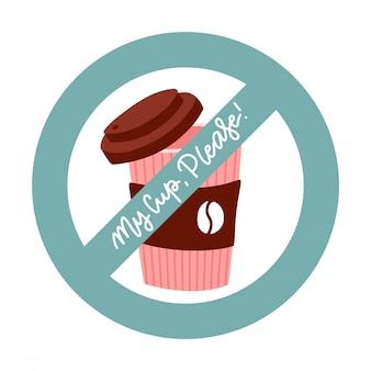 Meine tasse, bitte - aufkleber, sag nein und benutze keine einweg-kaffeetasse aus plastik oder papier mehr. null-abfall-konzept. flache illustration mit handgezeichneter beschriftung