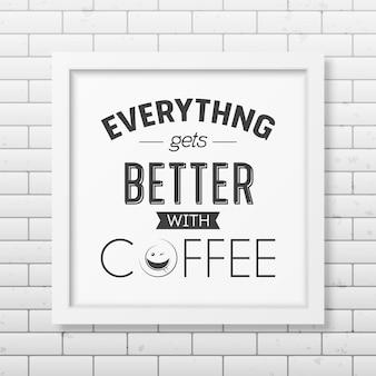 Mit kaffee wird alles besser - zitieren sie typografisch in einem realistischen quadratischen weißen rahmen an der mauer