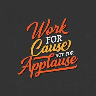Motivierende typografiezitate: arbeit für ursache, nicht für applaus