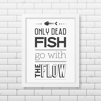 Nur tote fische gehen mit dem flusszitat in den realistischen quadratischen weißen rahmen