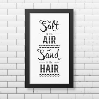 Salz in der luft sand in meinen haaren - zitieren sie typografischen hintergrund in dem realistischen quadratischen schwarzen rahmen auf dem backsteinmauerhintergrund.