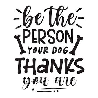 Seien sie die person, die ihr hund dankt, dass sie typografie premium-vektor-design-zitat-vorlage sind