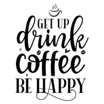 Stehen sie auf, trinken sie kaffee, seien sie glücklich typografie premium-vektor-design-zitat-vorlage