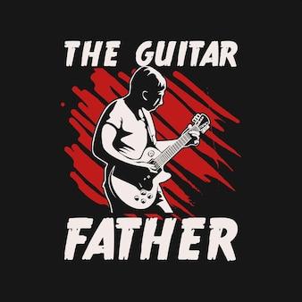 T-shirt design der gitarrenvater mit mann, der gitarre spielt und schwarzer hintergrund vintage illustration