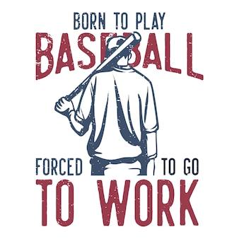 T-shirt design slogan typografie geboren, um baseball zu spielen gezwungen, zur arbeit zu gehen