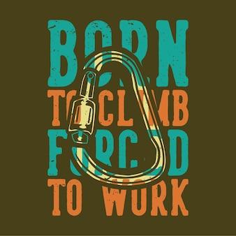 T-shirt design slogan typografie geboren zu klettern gezwungen, mit karabiner vintage illustration zu arbeiten