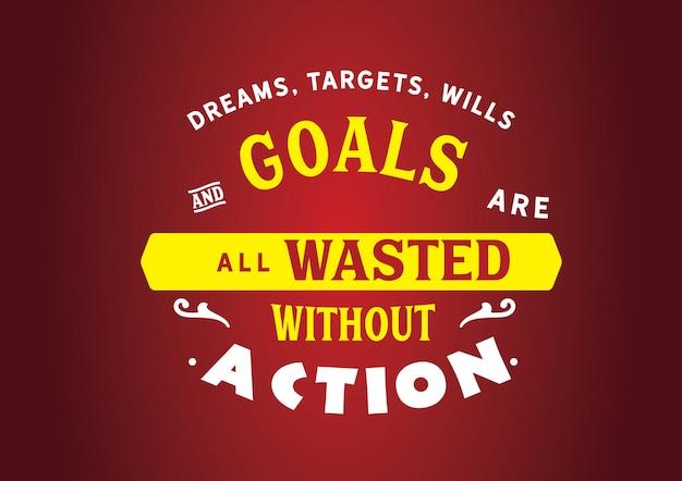 Träume, ziele, testamente und ziele werden alle ohne aktion verschwendet