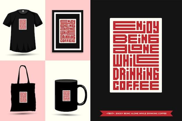 Trendy typografie-zitatmotivation tshirt genießen sie, alleine zu sein, während sie kaffee für druck trinken. typografische beschriftung vertikale designvorlage poster, tasse, einkaufstasche, kleidung und waren