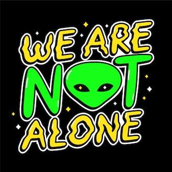 Ufo-alien-druck für t-shirt-kunst. wir sind nicht allein zitat. vektorlinie gekritzelkarikatur-grafikillustrationslogodesign. ufo, ausländer, textphrasedruck für plakat, t-shirt-konzept