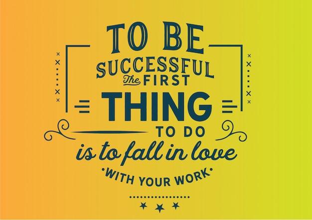 Um erfolgreich zu sein, muss man sich zuerst in seine arbeit verlieben. beschriftung