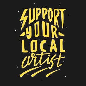 Unterstützen sie ihren lokalen künstler. zitat typografie schriftzug für t-shirt design. handgezeichnete schrift