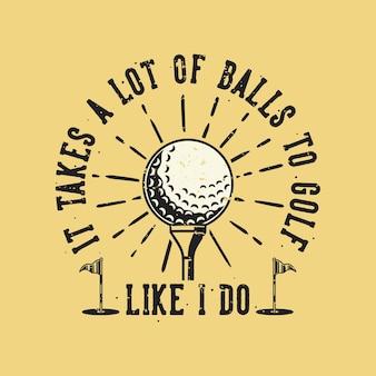 Vintage slogan typografie es braucht viele bälle zum golfen, wie ich es für t-shirt design tue