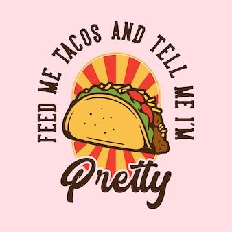Vintage slogan typografie füttern mich tacos und sagen mir, ich bin hübsch für t-shirt