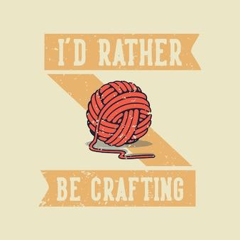 Vintage slogan typografie ich würde lieber für t-shirt basteln