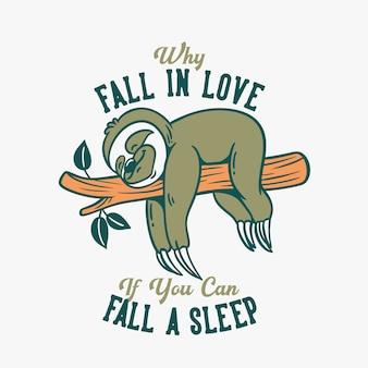 Vintage slogan typografie, warum verlieben, wenn sie einen schlaf langsam loris schlaf auf baumstämmen fallen können