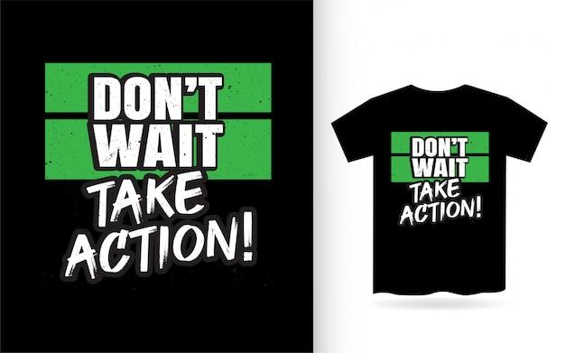 Warten sie nicht, um maßnahmen schriftzug design für t-shirt zu ergreifen