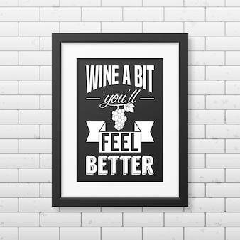 Wein ein bisschen, sie werden sich besser fühlen - zitieren sie typografie in einem realistischen quadratischen schwarzen rahmen auf der mauer