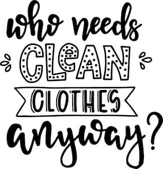 Wer braucht schon saubere kleidung? hand gezeichnetes typografieplakat. konzeptionelle handgeschriebene phrase wäsche t-shirt hand beschriftet kalligraphisches design. inspirierender vektor