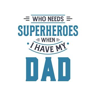 Wer braucht superhelden, wenn ich meinen vater habe, vatertags-schriftzug-design