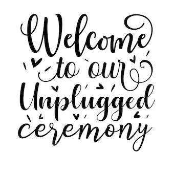 Willkommen zu unserer unplugged zeremonie hand schriftzug premium vector design