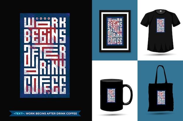 Zitat inspiration t-shirt arbeit beginnt nach dem trinken tee für den druck. vertikale designschablonenware der modernen typografiebeschriftung