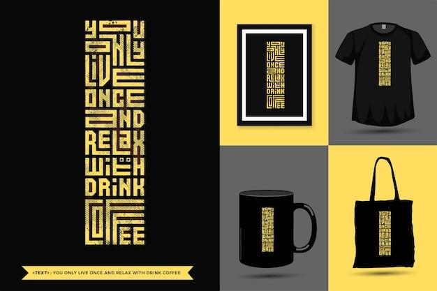 Zitat inspiration t-shirt sie leben nur einmal und entspannen sie sich mit drink coffee zum drucken. vertikale entwurfsschablone der modernen typografiebeschriftung