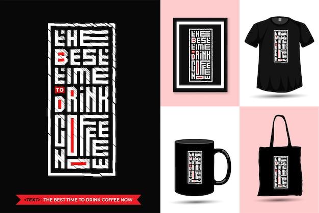 Zitat motivation t-shirt die beste zeit, um jetzt kaffee zu trinken. vertikale designvorlage der trendigen typografie-beschriftung für druck-t-shirt-modekleidungsplakat, einkaufstasche, tasse und waren