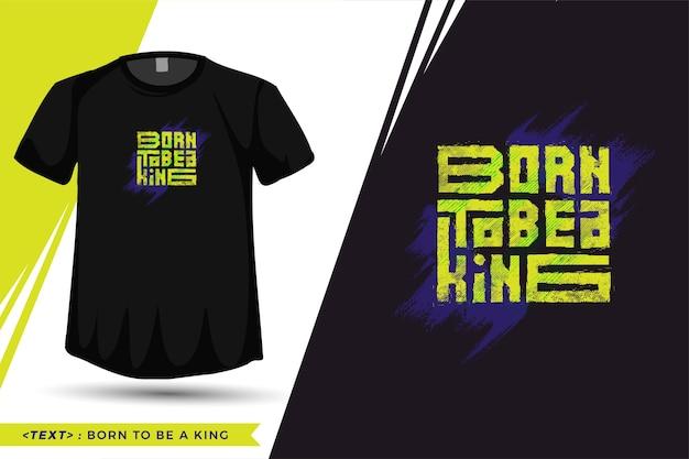 Zitat t-shirt geboren, um ein könig zu sein. vertikale designvorlage der trendigen typografie